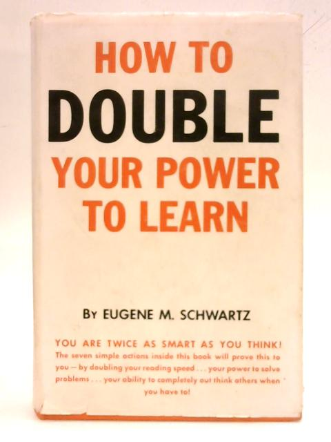 How To Double Your Power To Learn by Eugene M. Schwartz