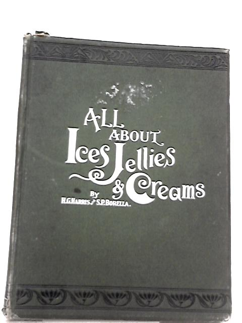 All About Ices, Jellies, Creams & Conserves by H .G. Harris, S. P. Borella