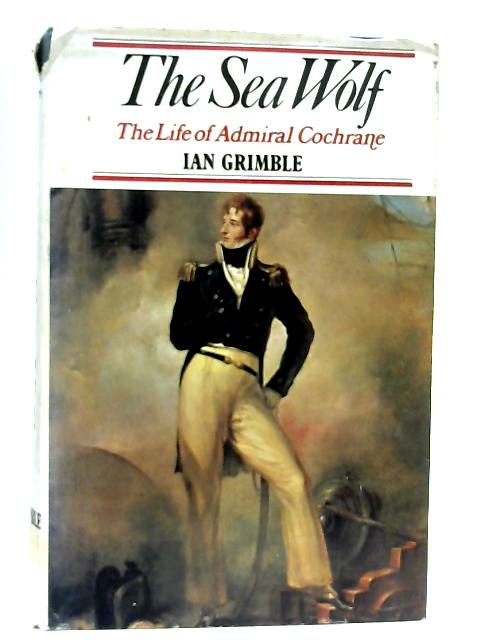The Sea Wolf, The Life of Admiral Cochrane By Ian Grimble
