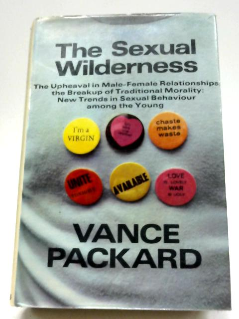 The Sexual Wilderness: The Upheaval In Male-female Relationships, The Breakup of Traditional Morality, New Trends In Sexual Behaviour Among The Young By Vance Packard