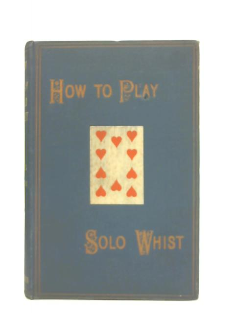 How to play Solo Whist. It's Method & Principles Explained & it's Practice Demonstrated. by A. Wilks
