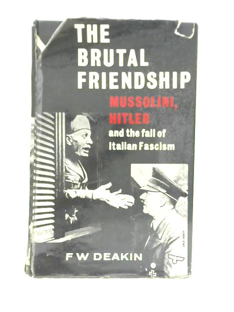 The Brutal Friendship: Mussolini, Hitler and the Fall of Italian Fascism By Frederick William Deakin