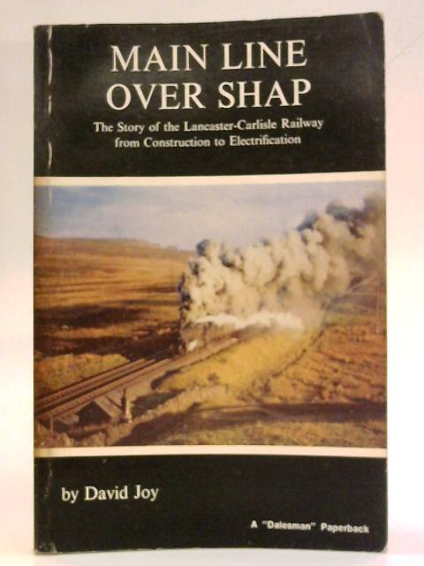 Main Line Over Shap: Story of the Lancaster-Carlisle Railway from Construction to Electrification by David Joy