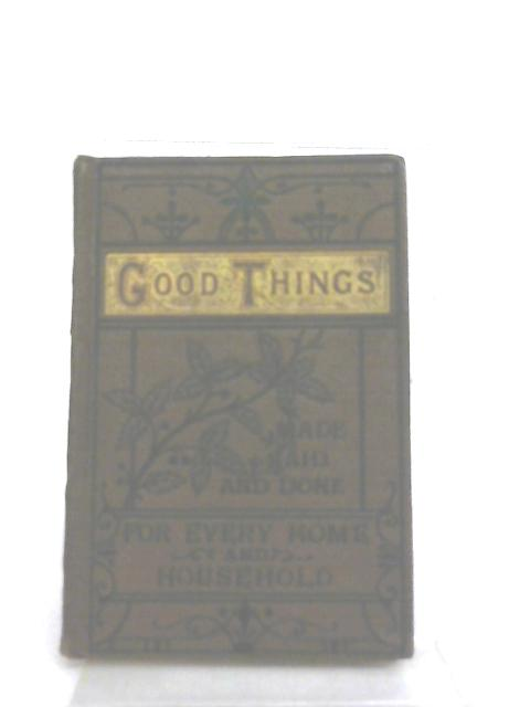 Good Things Made Said and Done for every Home and Household By Anon