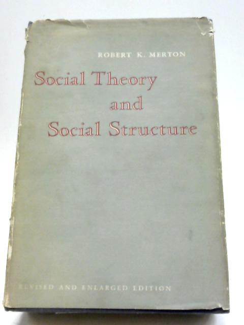 Social Theory and Social Structure. Toward the Codification of Theory and Research By Robert K Merton
