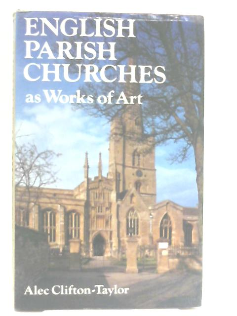 English Parish Churches as Works of Art By Alec Clifton-Taylor