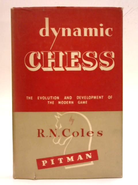 Dynamic Chess: The evolution and development of the modern game by R. N. Coles