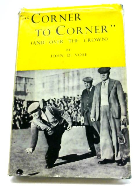 Corner To Corner and Over The Crown; A Book of Crown Green Bowling By John D. Vose