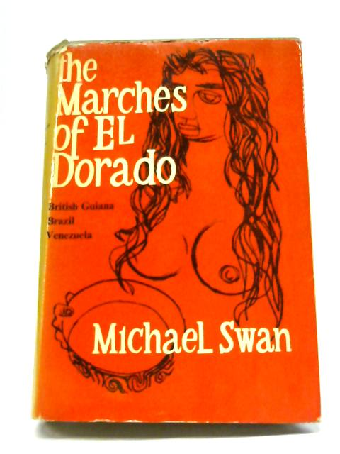 The Marches of El Dorado: British Guiana, Brazil, Venezuela By Michael Swan