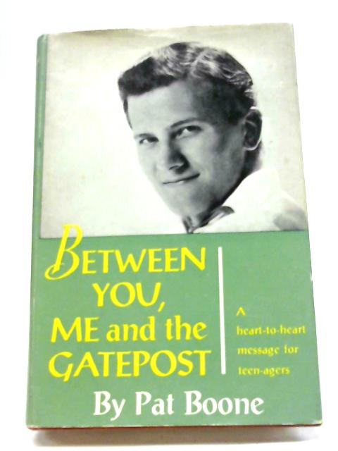 Between You, Me And The Gatepost: A Heart To Heart Message To Teen-agers. by Pat Boone
