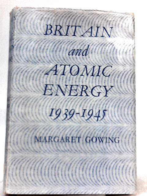Britain and Atomic Energy 1939 - 1945 by Margaret Gowing
