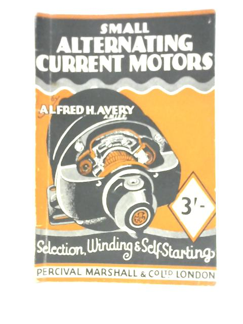 Small Alternating Current Motors: A Practical Handbook Describing Types, Running Characteristics, Starting Arrangements and the General Applications of Fractional Horse-Power Alternating Current Motor by Harold Avery