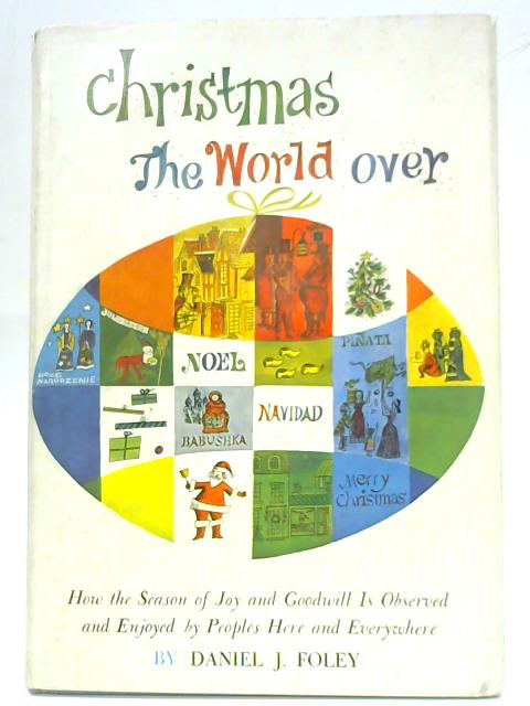 Christmas the World Over: How the Season of Joy and Goodwill is Observed and Enjoyed By Peoples Here and Everywhere. by D.J Foley