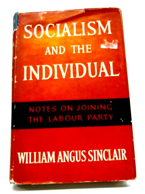 Socialism And The Individual: Notes On Joining The Labour Party By William Angus Sinclair