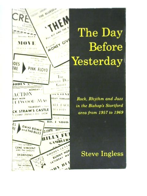 The Day Before Yesterday: Rock, Rhythm and Jazz in the Bishop's Stortford Area, 1957 to 1969 By Ingless