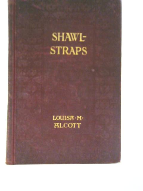 Shawl-Straps: A Second Series of Aunt Jo's Scrap-Bag By Louisa M. Alcott