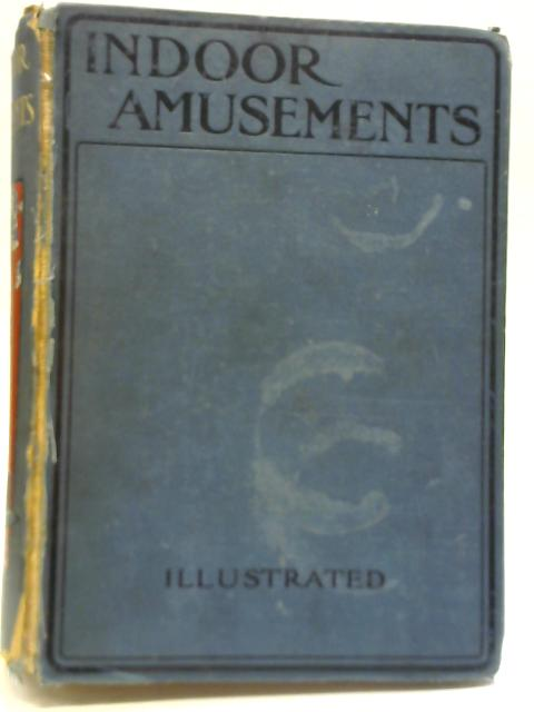 Indoor Amusements: Including Round Games, Toy Games and Toy-Making, Mechanical and Arithmetical Puzzles, Card Games, Magic, Fireside Fun, etc. By J. A. Manson