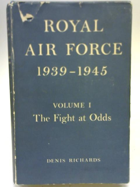 Royal Air Force 1939-45 Fight at Odds, 1939-41 Vol.1 By Denis Richards