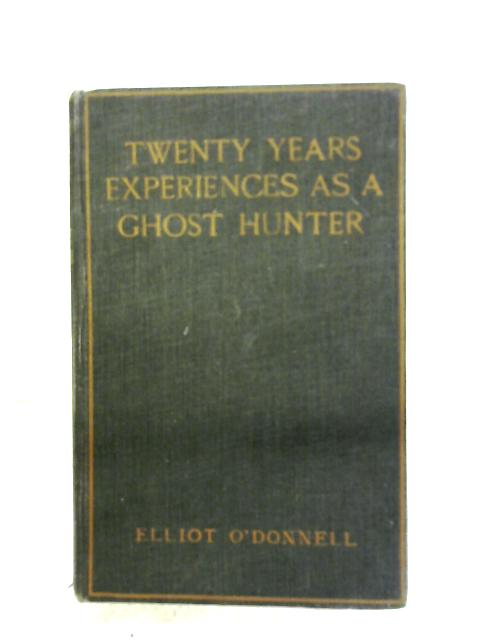 Twenty Years' Experiences As A Ghost Hunter by Elliot O'Donnell