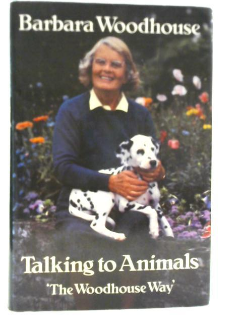 Talking to Animals: The Woodhouse Way By Barbara Woodhouse