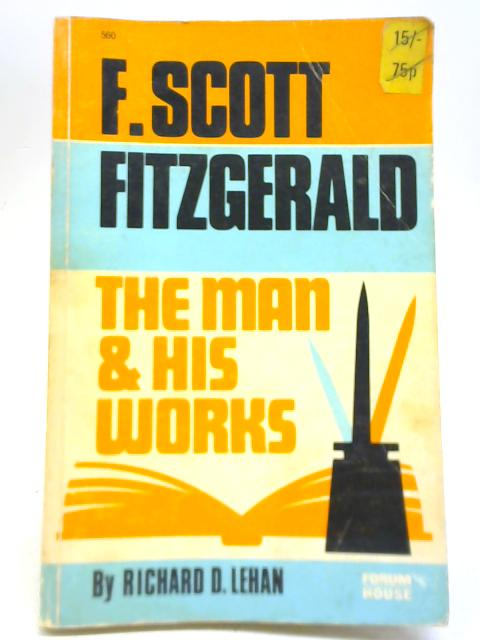 F. Scott Fitzgerald. The Man and His Works By Richard D Lehan