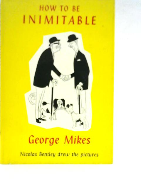 How To Be Inimitable - Coming Of Age In England By George Mikes
