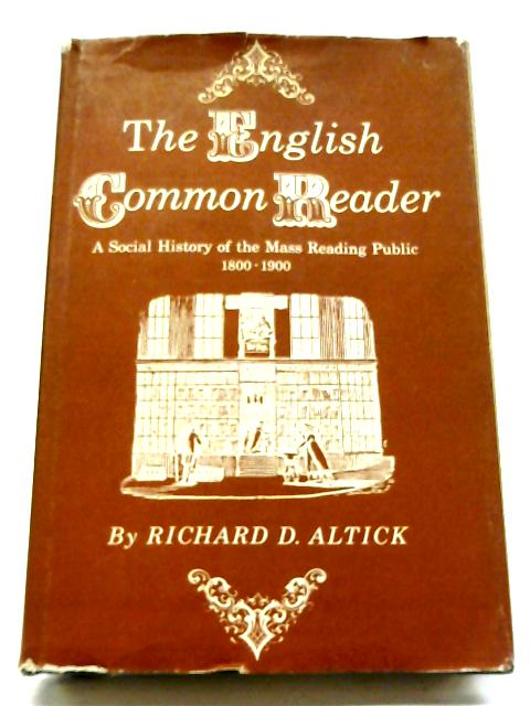 The English Common Reader: A Social History of The Mass Reading Public, 1800-1900 By Richard D Altick