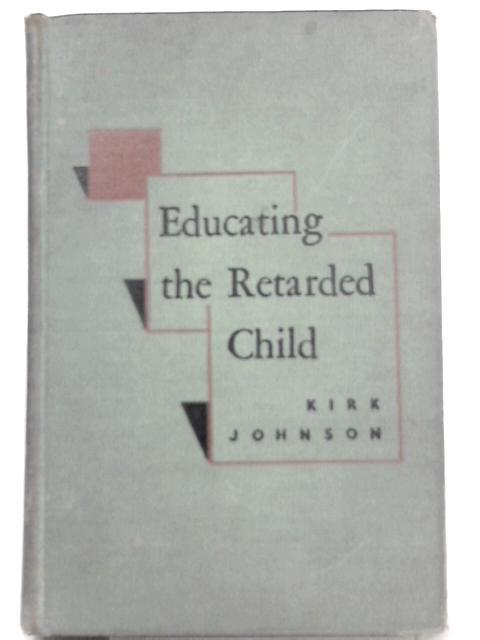 Educating the Retarded Child By Samuel A. Kirk, G. Orville Johnson