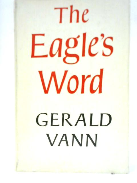The Eagle's Word: A Presentation of the Gospel According to St. John by Gerald Vann