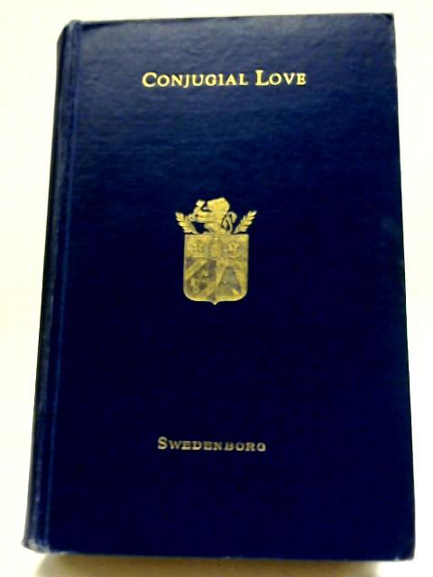 """Conjugal Love: The Delights of Wisdom Concerning Conjugal Love After Which Follows The Pleasures of Insanity Concerning Scortatory Love being a Translation of """"De Amore Conjugiali by Unstated"""