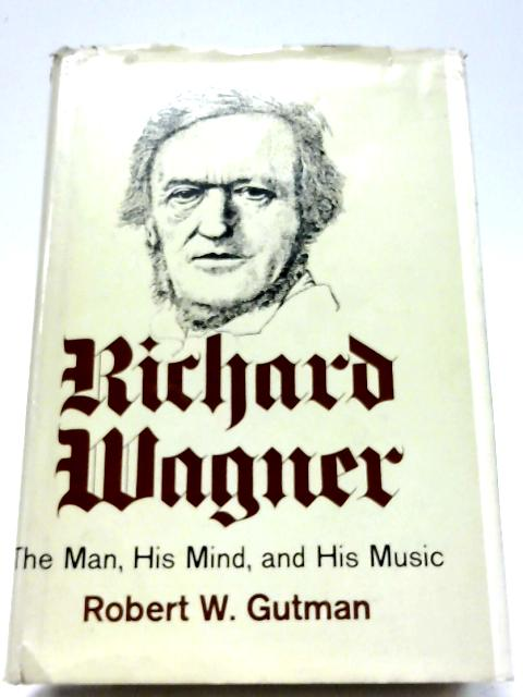Richard Wagner: The Man, His Mind, and His Music By Robert W. Gutman