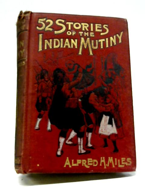 52 Stories Of The Indian Mutiny. And the Men Who Saved India By Alfred H Miles