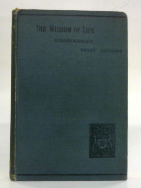 The Wisdom of Life: Being the first part of Arthur Schopenhauer's Aphorismen zur Lebensweisheit by Bailey Saunders (Trans.)