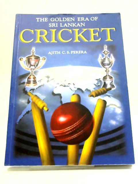 The Golden Era of Sri Lankan Cricket by Ajith C S Perera