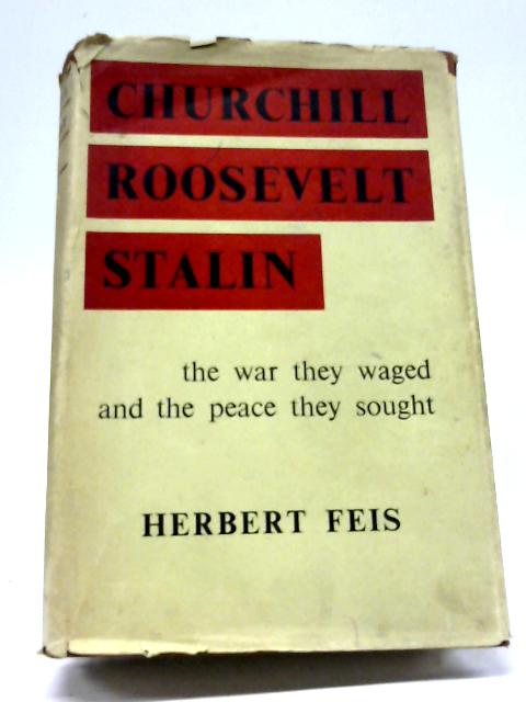 Churchill, Roosevelt, Stalin: the War They Waged and the Peace They Sought By Herbert Feis