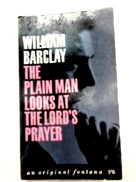 The Plain Man Looks at the Lord's Prayer by William Barclay