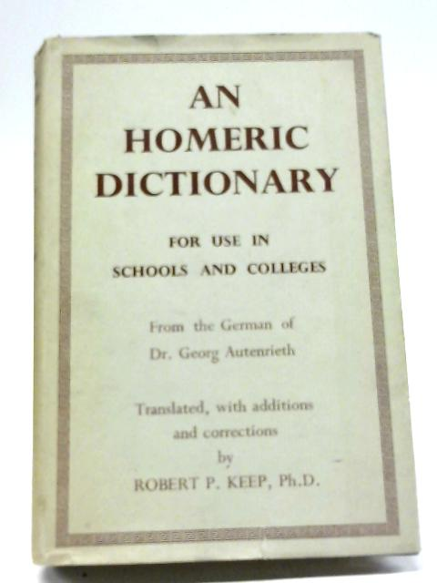 An Homeric Dictionary For Use In Schools And Colleges (From The German of Dr. Georg Autenrieth) By Robert P. Keep (Trans)