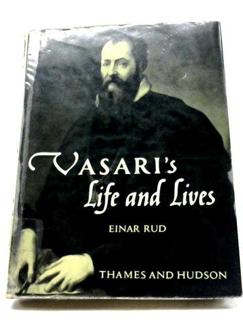 Vasari's Life And Lives. The First Art Historian by Rud Einar