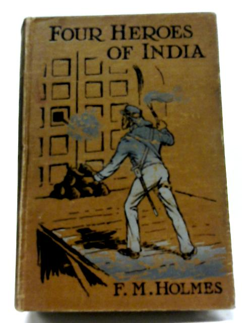 Four Heroes of India By F M Holmes