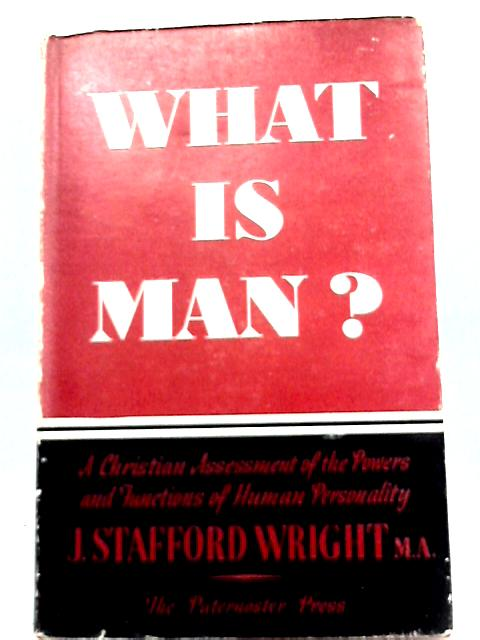 What is Man?: A Christian Assessment of the Powers and Functions of Human Personality By J. Stafford Wright