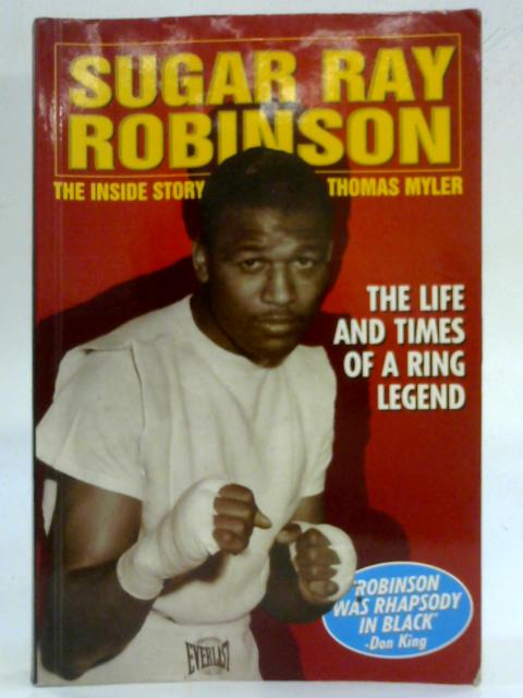 Sugar Ray Robinson The Inside Story Life and Times of a Ring Legend by Thomas Myler