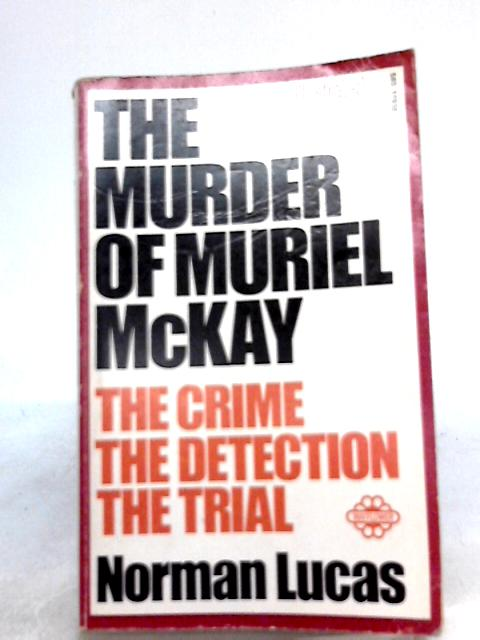 The Murder Of Muriel McKay (The Crime, The Detection, The Trial) By Norman Lucas