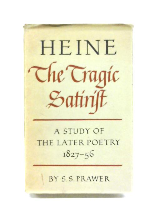 Heine: The Tragic Satirist - A Study Of The Later Poetry, 1827–1856 By S. S. Prawer