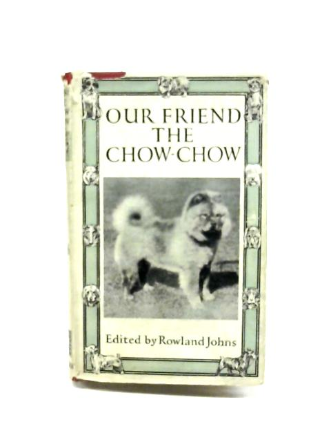 Our Friend The Chow Chow By Rowland Johns (Ed.)