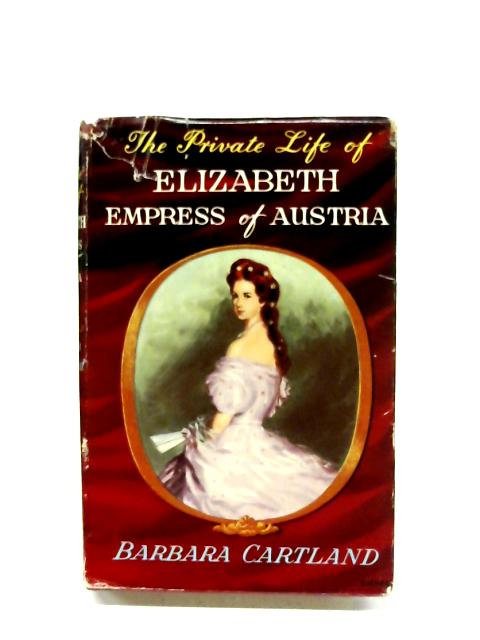 The Private Life Of Elizabeth, Empress Of Austria by Barbara Cartland
