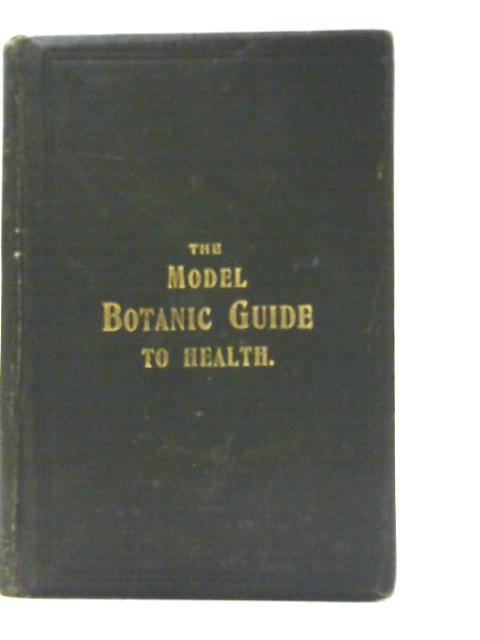 The working Man's Model Family Botanic Guide - or, Every Man his Own Doctor; Being an Exposition of the Botanic System - Giving a Clear and Explicit Explanation of the Botanic Practice, the Cause, Cur By William Fox