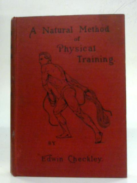 A Natural Method of Physical Training: Making muscle and reducing flesh without dieting or apparatus By Edwin Checkley