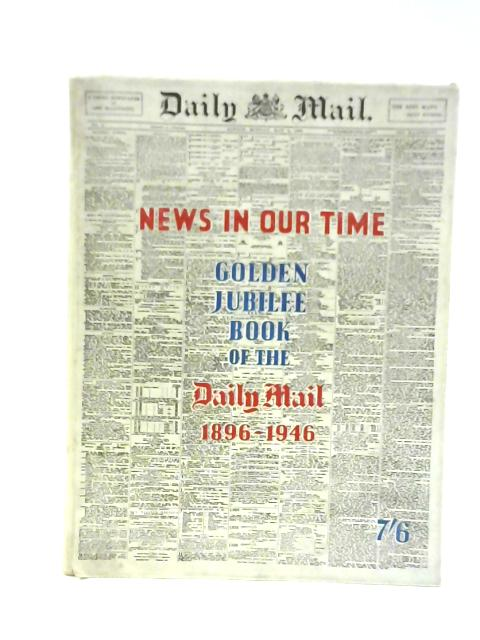 News in our Time 1896-1946 : Golden Jubilee Book of the Daily Mail By Viscount Rothermere