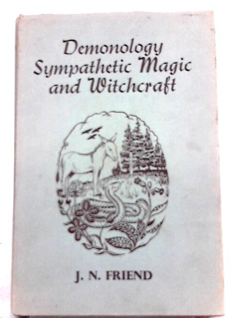Demonology, Sympathetic Magic and Witchcraft: A study of superstition as it persists in man and affects him in a scientific age By J. Newton Friend