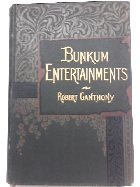 Bunkum Entertainments: Being a Collection of Original Laughable Skits By Robert Ganthony